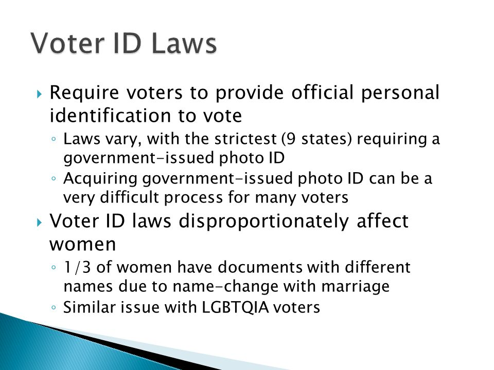  Require voters to provide official personal identification to vote ◦ Laws vary, with the strictest (9 states) requiring a government-issued photo ID ◦ Acquiring government-issued photo ID can be a very difficult process for many voters  Voter ID laws disproportionately affect women ◦ 1/3 of women have documents with different names due to name-change with marriage ◦ Similar issue with LGBTQIA voters