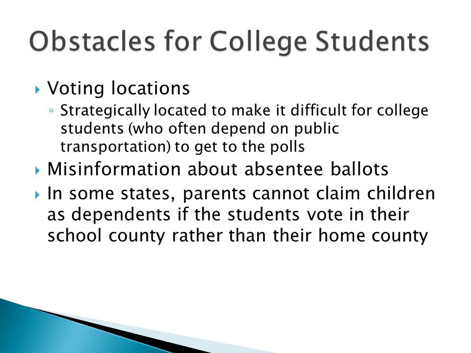  Voting locations ◦ Strategically located to make it difficult for college students (who often depend on public transportation) to get to the polls  Misinformation about absentee ballots  In some states, parents cannot claim children as dependents if the students vote in their school county rather than their home county