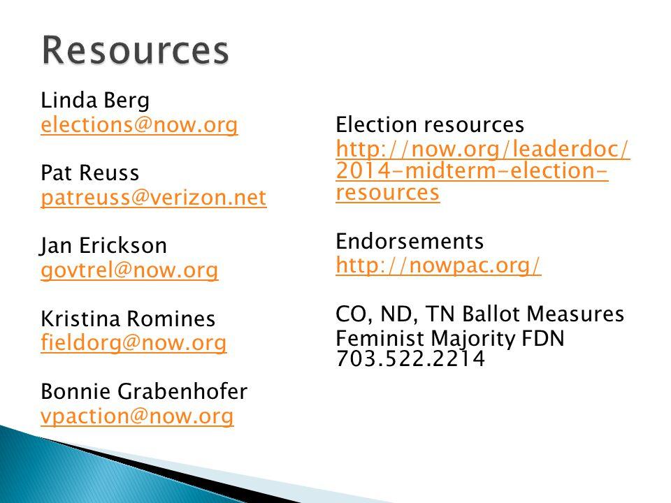 Linda Berg elections@now.org Pat Reuss patreuss@verizon.net Jan Erickson govtrel@now.org Kristina Romines fieldorg@now.org Bonnie Grabenhofer vpaction@now.org Election resources http://now.org/leaderdoc/ 2014-midterm-election- resources Endorsements http://nowpac.org/ CO, ND, TN Ballot Measures Feminist Majority FDN 703.522.2214
