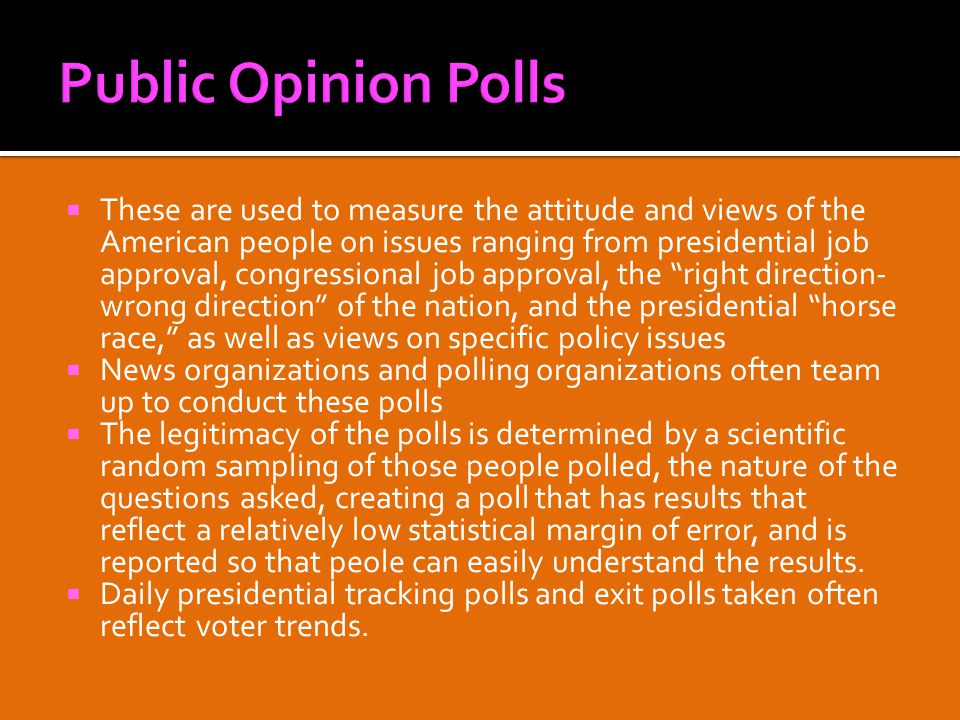  These are used to measure the attitude and views of the American people on issues ranging from presidential job approval, congressional job approval, the right direction- wrong direction of the nation, and the presidential horse race, as well as views on specific policy issues  News organizations and polling organizations often team up to conduct these polls  The legitimacy of the polls is determined by a scientific random sampling of those people polled, the nature of the questions asked, creating a poll that has results that reflect a relatively low statistical margin of error, and is reported so that peole can easily understand the results.