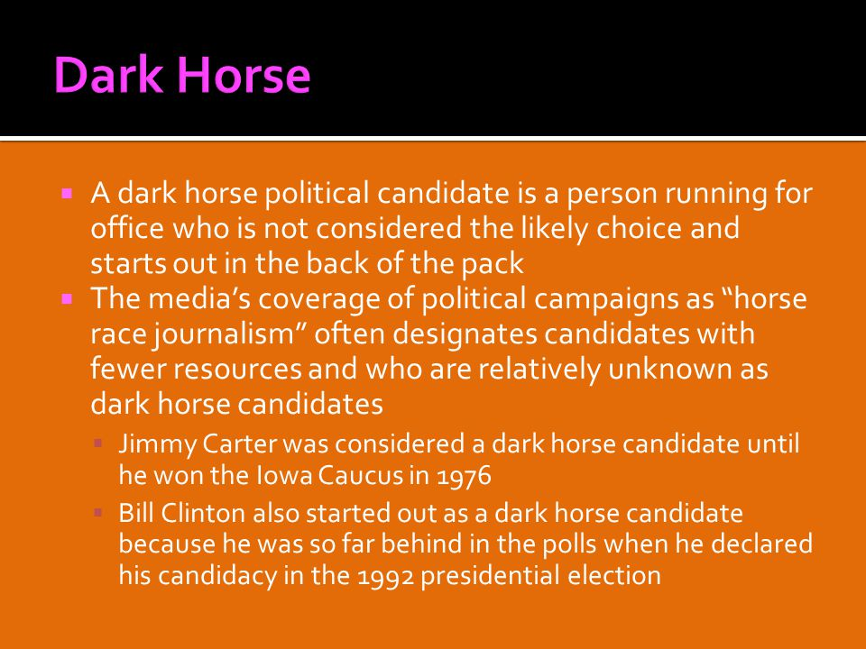  A dark horse political candidate is a person running for office who is not considered the likely choice and starts out in the back of the pack  The media's coverage of political campaigns as horse race journalism often designates candidates with fewer resources and who are relatively unknown as dark horse candidates  Jimmy Carter was considered a dark horse candidate until he won the Iowa Caucus in 1976  Bill Clinton also started out as a dark horse candidate because he was so far behind in the polls when he declared his candidacy in the 1992 presidential election