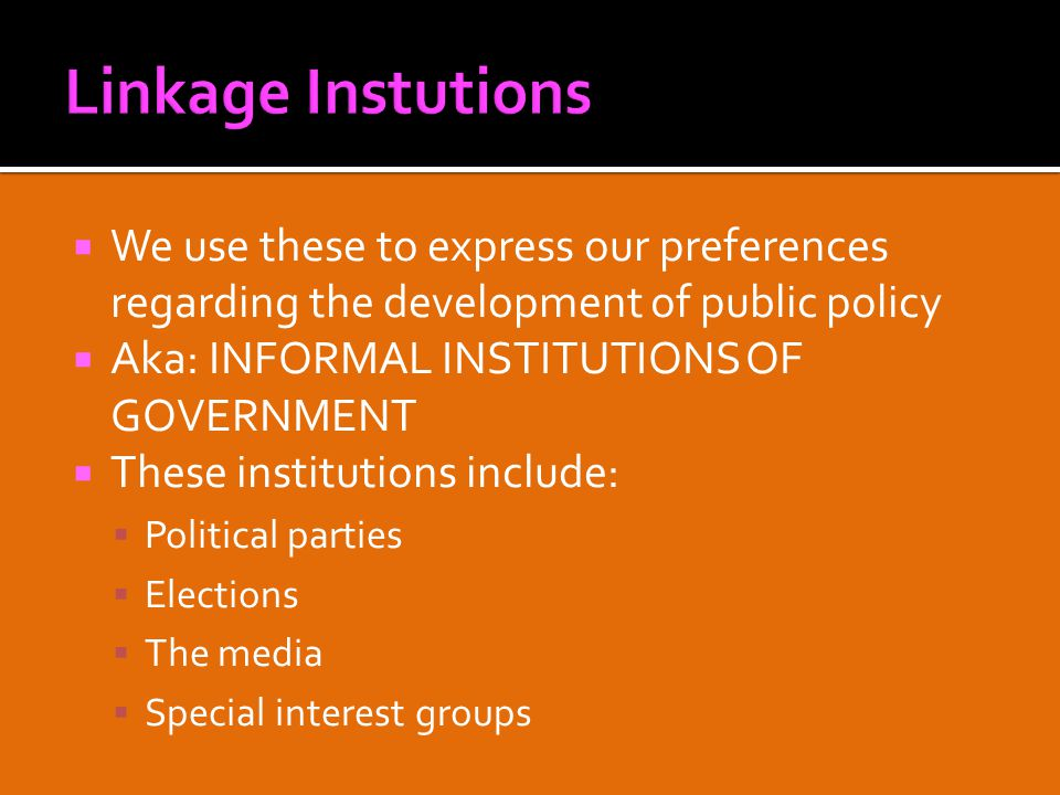  We use these to express our preferences regarding the development of public policy  Aka: INFORMAL INSTITUTIONS OF GOVERNMENT  These institutions include:  Political parties  Elections  The media  Special interest groups