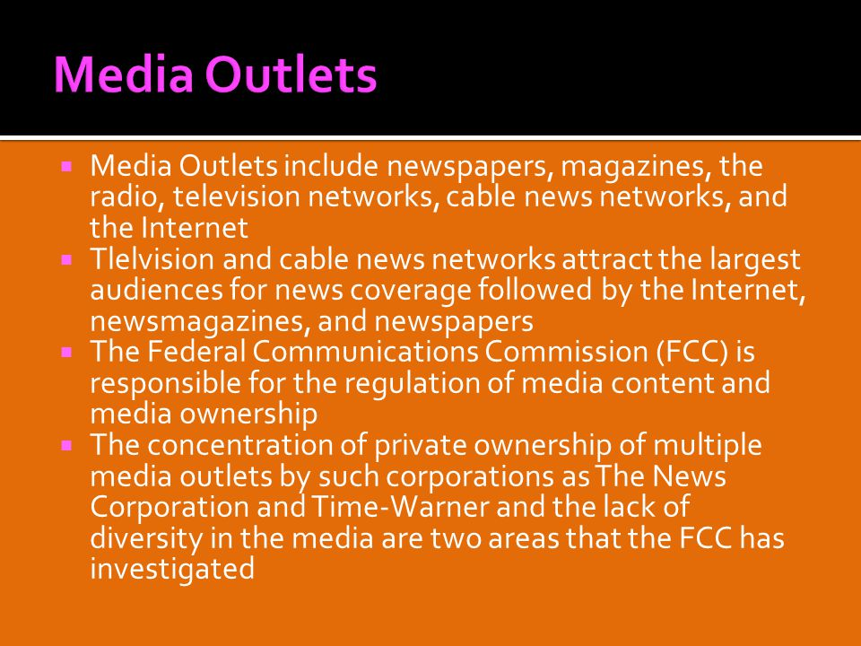  Media Outlets include newspapers, magazines, the radio, television networks, cable news networks, and the Internet  Tlelvision and cable news networks attract the largest audiences for news coverage followed by the Internet, newsmagazines, and newspapers  The Federal Communications Commission (FCC) is responsible for the regulation of media content and media ownership  The concentration of private ownership of multiple media outlets by such corporations as The News Corporation and Time-Warner and the lack of diversity in the media are two areas that the FCC has investigated