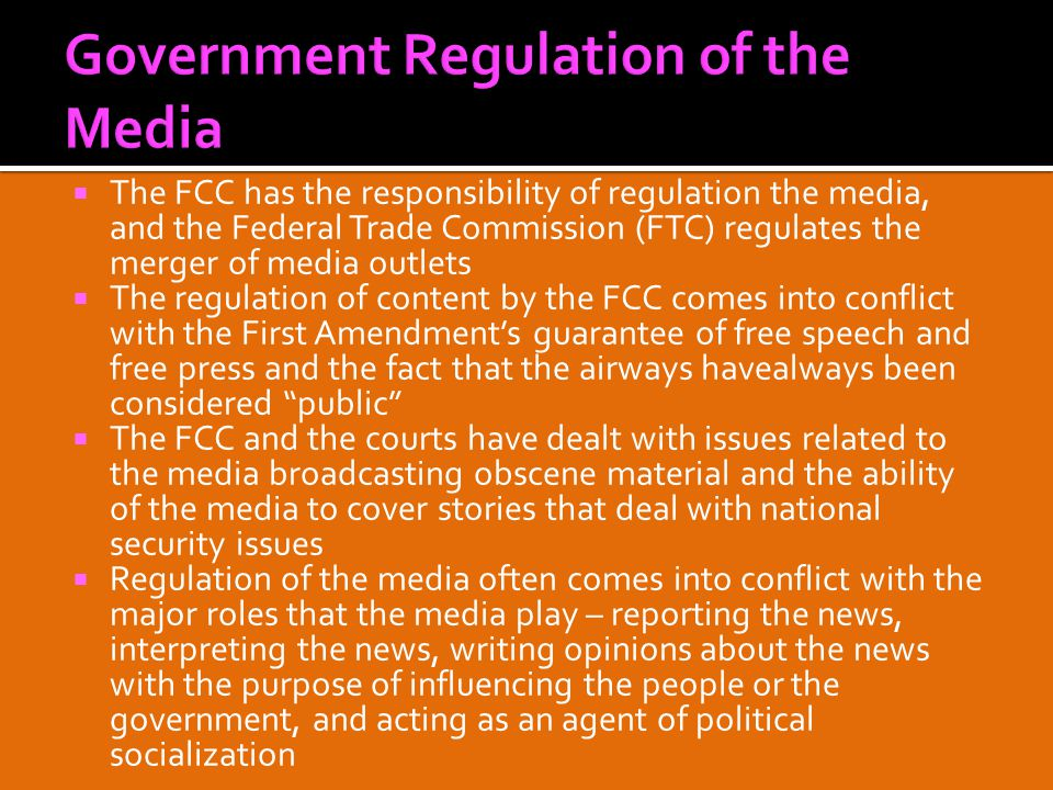  The FCC has the responsibility of regulation the media, and the Federal Trade Commission (FTC) regulates the merger of media outlets  The regulation of content by the FCC comes into conflict with the First Amendment's guarantee of free speech and free press and the fact that the airways havealways been considered public  The FCC and the courts have dealt with issues related to the media broadcasting obscene material and the ability of the media to cover stories that deal with national security issues  Regulation of the media often comes into conflict with the major roles that the media play – reporting the news, interpreting the news, writing opinions about the news with the purpose of influencing the people or the government, and acting as an agent of political socialization