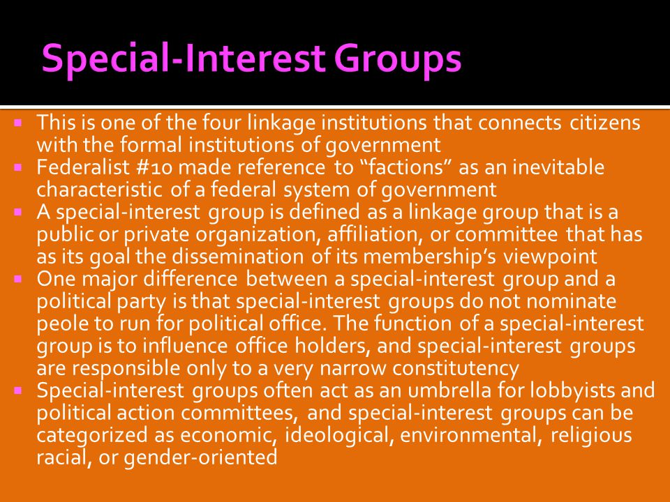  This is one of the four linkage institutions that connects citizens with the formal institutions of government  Federalist #10 made reference to factions as an inevitable characteristic of a federal system of government  A special-interest group is defined as a linkage group that is a public or private organization, affiliation, or committee that has as its goal the dissemination of its membership's viewpoint  One major difference between a special-interest group and a political party is that special-interest groups do not nominate peole to run for political office.