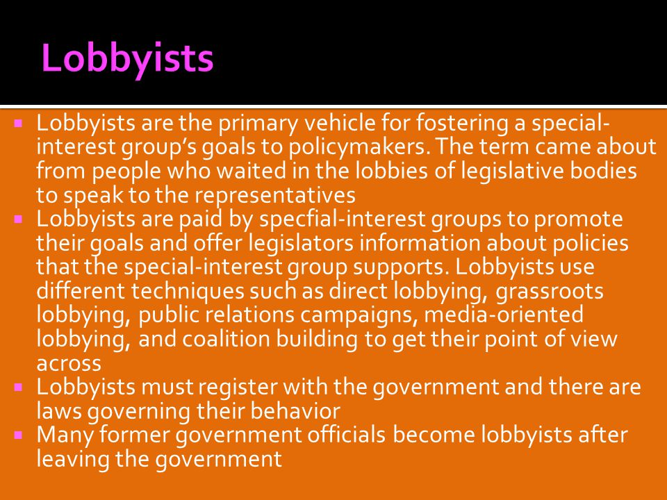  Lobbyists are the primary vehicle for fostering a special- interest group's goals to policymakers.