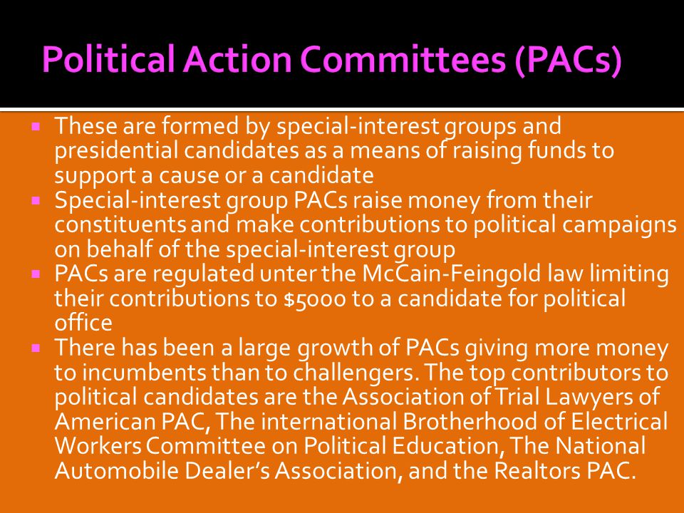  These are formed by special-interest groups and presidential candidates as a means of raising funds to support a cause or a candidate  Special-interest group PACs raise money from their constituents and make contributions to political campaigns on behalf of the special-interest group  PACs are regulated unter the McCain-Feingold law limiting their contributions to $5000 to a candidate for political office  There has been a large growth of PACs giving more money to incumbents than to challengers.
