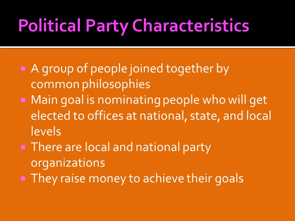  A group of people joined together by common philosophies  Main goal is nominating people who will get elected to offices at national, state, and local levels  There are local and national party organizations  They raise money to achieve their goals