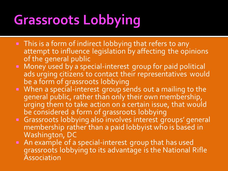  This is a form of indirect lobbying that refers to any attempt to influence legislation by affecting the opinions of the general public  Money used by a special-interest group for paid political ads urging citizens to contact their representatives would be a form of grassroots lobbying  When a special-interest group sends out a mailing to the general public, rather than only their own membership, urging them to take action on a certain issue, that would be considered a form of grassroots lobbying  Grassroots lobbying also involves interest groups' general membership rather than a paid lobbyist who is based in Washington, DC  An example of a special-interest group that has used grassroots lobbying to its advantage is the National Rifle Association