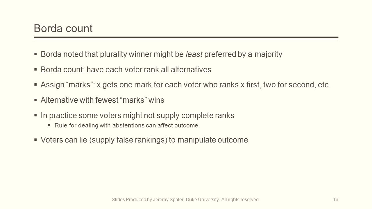 Borda count  Borda noted that plurality winner might be least preferred by a majority  Borda count: have each voter rank all alternatives  Assign marks : x gets one mark for each voter who ranks x first, two for second, etc.