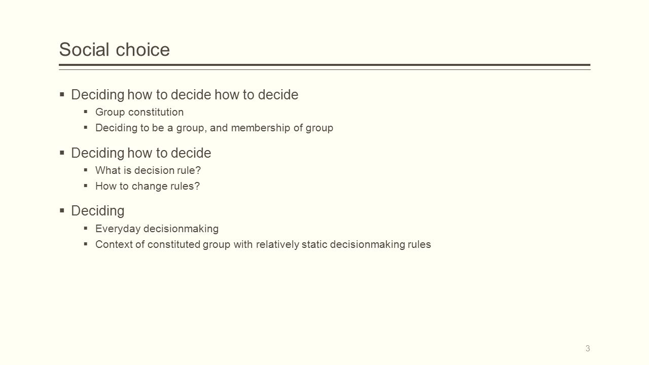 Social choice  Deciding how to decide how to decide  Group constitution  Deciding to be a group, and membership of group  Deciding how to decide  What is decision rule.