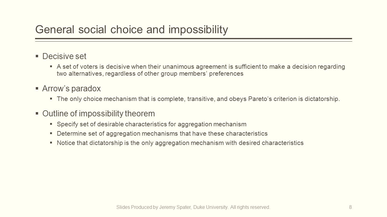 General social choice and impossibility  Decisive set  A set of voters is decisive when their unanimous agreement is sufficient to make a decision regarding two alternatives, regardless of other group members' preferences  Arrow's paradox  The only choice mechanism that is complete, transitive, and obeys Pareto's criterion is dictatorship.
