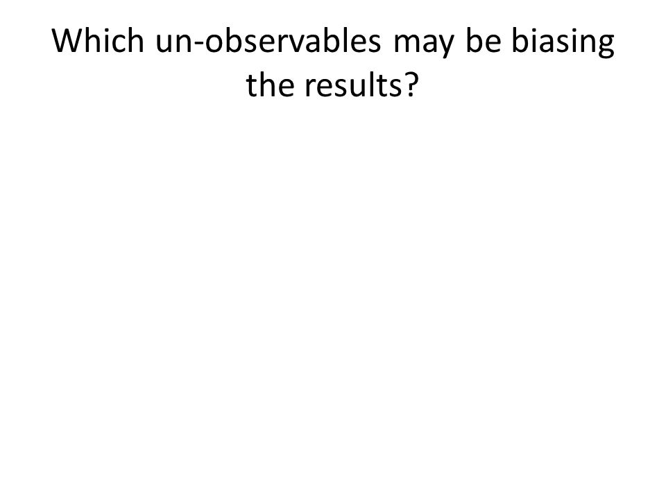 Which un-observables may be biasing the results?