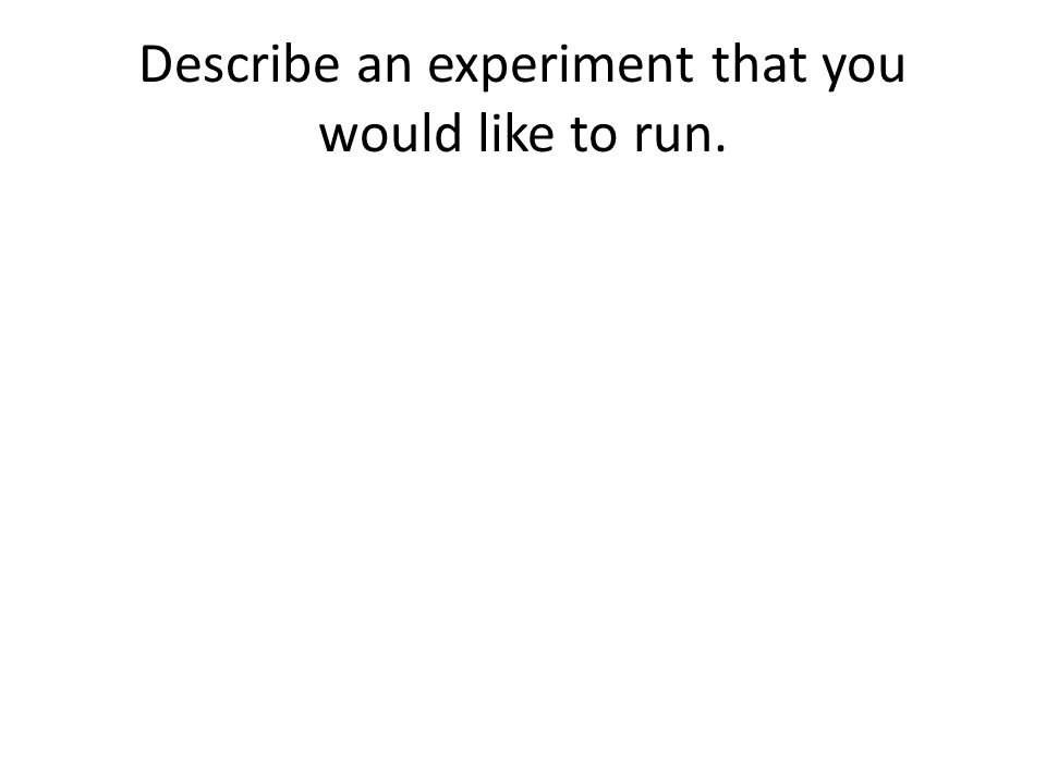 Describe an experiment that you would like to run.
