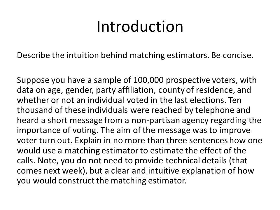 Introduction Describe the intuition behind matching estimators. Be concise. Suppose you have a sample of 100,000 prospective voters, with data on age,