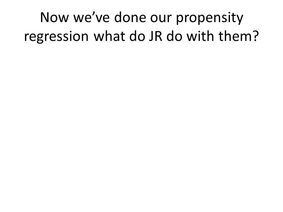 Now we've done our propensity regression what do JR do with them?