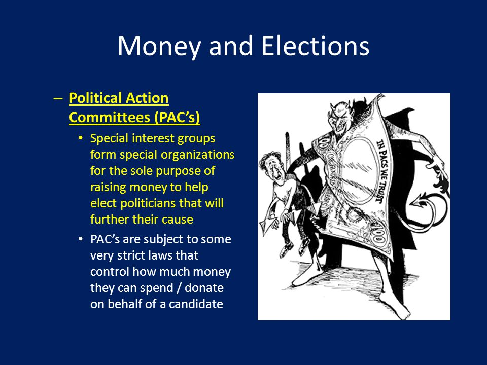 Money and Elections – Political Action Committees (PAC's) Special interest groups form special organizations for the sole purpose of raising money to help elect politicians that will further their cause PAC's are subject to some very strict laws that control how much money they can spend / donate on behalf of a candidate