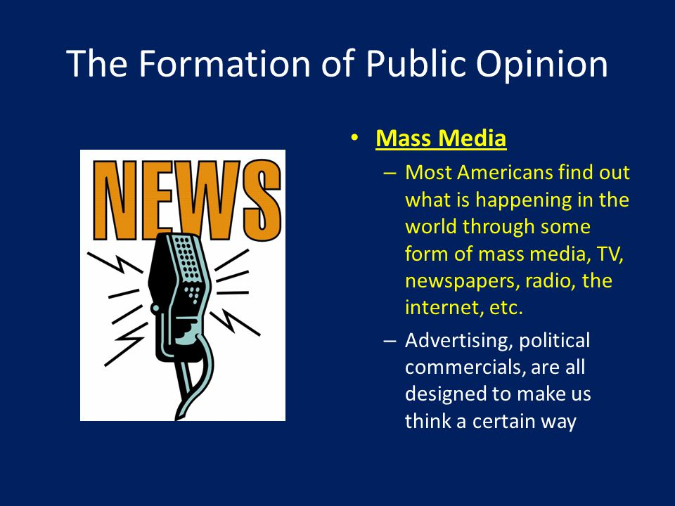 The Formation of Public Opinion Mass Media – Most Americans find out what is happening in the world through some form of mass media, TV, newspapers, radio, the internet, etc.