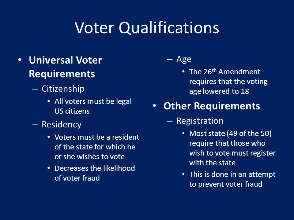 Voter Qualifications Universal Voter Requirements – Citizenship All voters must be legal US citizens – Residency Voters must be a resident of the state for which he or she wishes to vote Decreases the likelihood of voter fraud – Age The 26 th Amendment requires that the voting age lowered to 18 Other Requirements – Registration Most state (49 of the 50) require that those who wish to vote must register with the state This is done in an attempt to prevent voter fraud