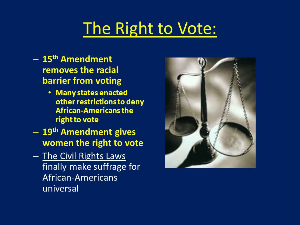 The Right to Vote: – 15 th Amendment removes the racial barrier from voting Many states enacted other restrictions to deny African-Americans the right to vote – 19 th Amendment gives women the right to vote – The Civil Rights Laws finally make suffrage for African-Americans universal