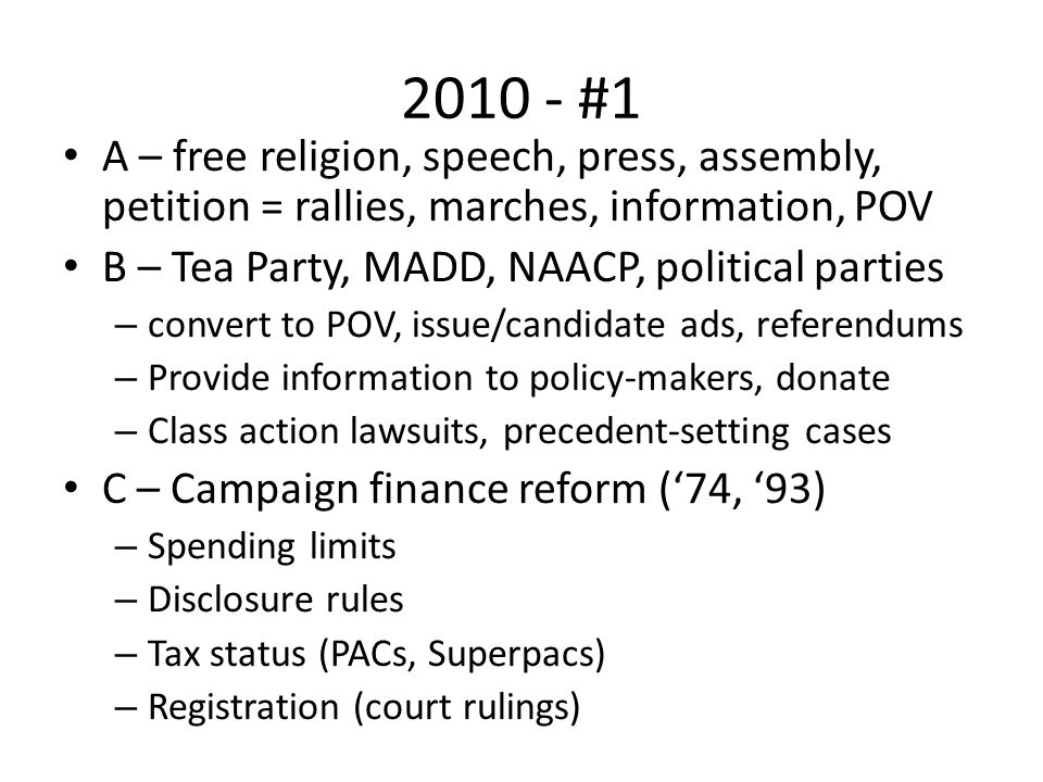 2010 - #1 A – free religion, speech, press, assembly, petition = rallies, marches, information, POV B – Tea Party, MADD, NAACP, political parties – convert to POV, issue/candidate ads, referendums – Provide information to policy-makers, donate – Class action lawsuits, precedent-setting cases C – Campaign finance reform ('74, '93) – Spending limits – Disclosure rules – Tax status (PACs, Superpacs) – Registration (court rulings)