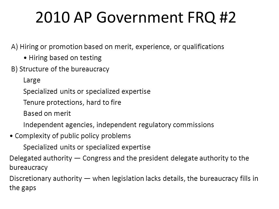 2010 AP Government FRQ #2 A) Hiring or promotion based on merit, experience, or qualifications Hiring based on testing B) Structure of the bureaucracy Large Specialized units or specialized expertise Tenure protections, hard to fire Based on merit Independent agencies, independent regulatory commissions Complexity of public policy problems Specialized units or specialized expertise Delegated authority — Congress and the president delegate authority to the bureaucracy Discretionary authority — when legislation lacks details, the bureaucracy fills in the gaps