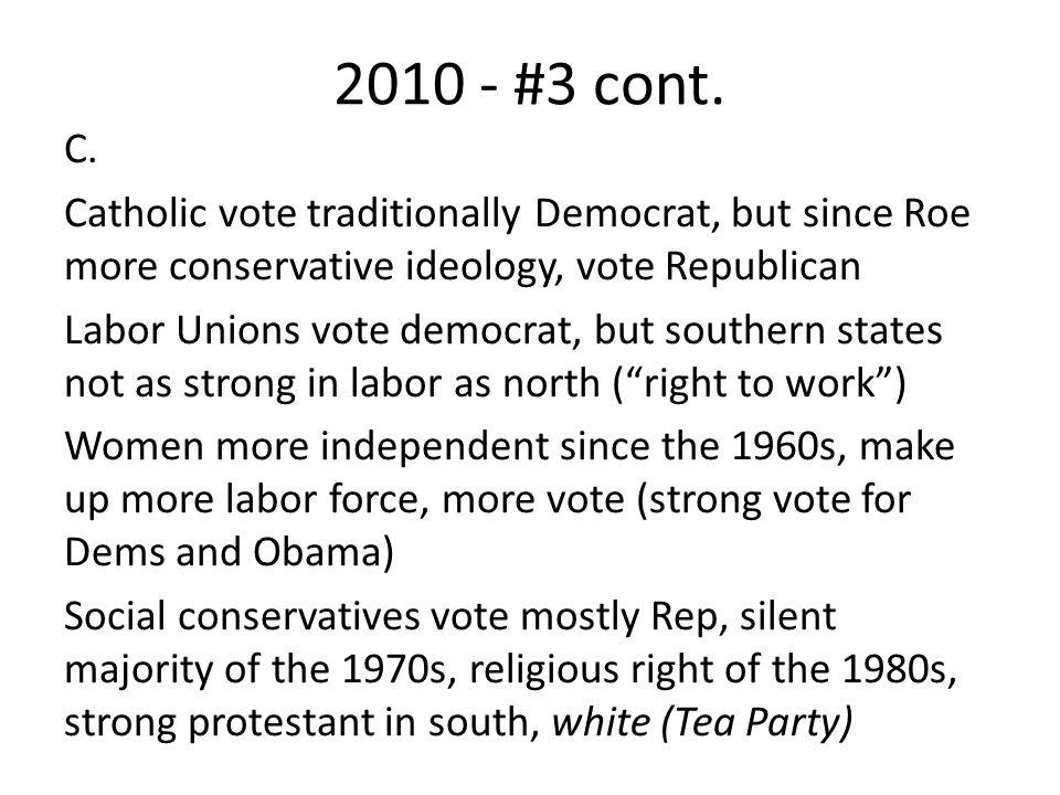 2010 - #3 cont. C. Catholic vote traditionally Democrat, but since Roe more conservative ideology, vote Republican Labor Unions vote democrat, but sou