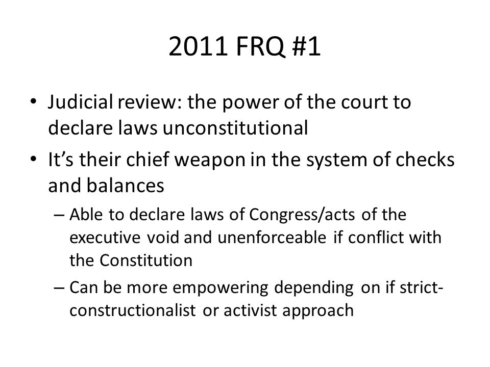 2011 FRQ #1 Judicial review: the power of the court to declare laws unconstitutional It's their chief weapon in the system of checks and balances – Able to declare laws of Congress/acts of the executive void and unenforceable if conflict with the Constitution – Can be more empowering depending on if strict- constructionalist or activist approach