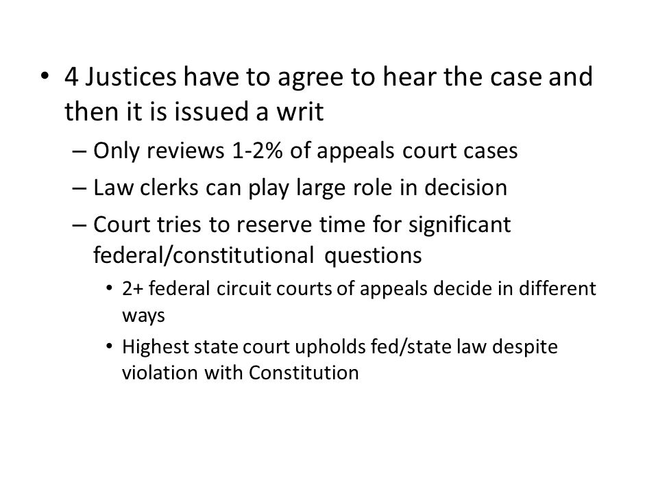 4 Justices have to agree to hear the case and then it is issued a writ – Only reviews 1-2% of appeals court cases – Law clerks can play large role in decision – Court tries to reserve time for significant federal/constitutional questions 2+ federal circuit courts of appeals decide in different ways Highest state court upholds fed/state law despite violation with Constitution