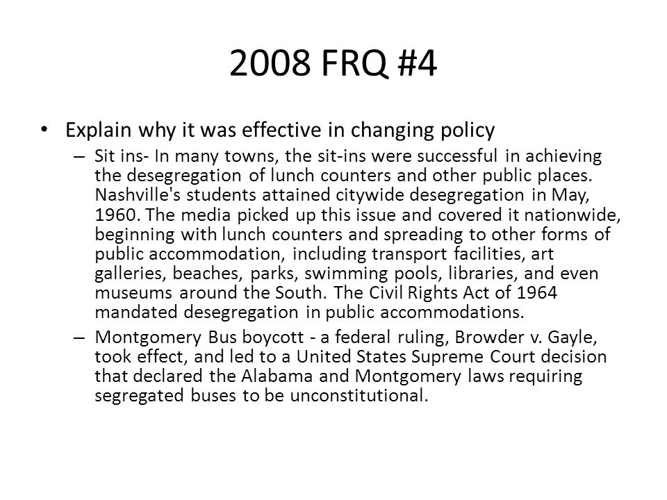 2008 FRQ #4 Explain why it was effective in changing policy – Sit ins- In many towns, the sit-ins were successful in achieving the desegregation of lunch counters and other public places.