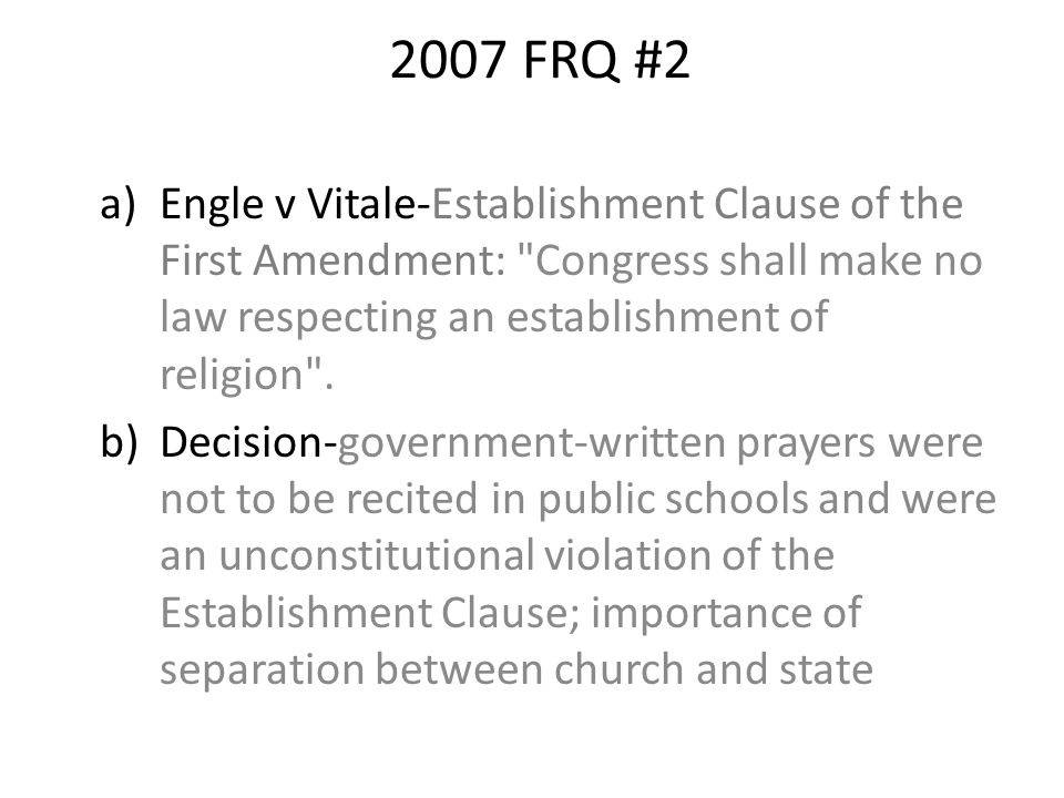 2007 FRQ #2 a)Engle v Vitale-Establishment Clause of the First Amendment: Congress shall make no law respecting an establishment of religion .