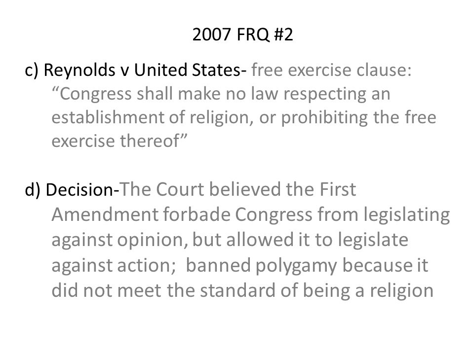 c) Reynolds v United States- free exercise clause: Congress shall make no law respecting an establishment of religion, or prohibiting the free exercise thereof d) Decision- The Court believed the First Amendment forbade Congress from legislating against opinion, but allowed it to legislate against action; banned polygamy because it did not meet the standard of being a religion 2007 FRQ #2