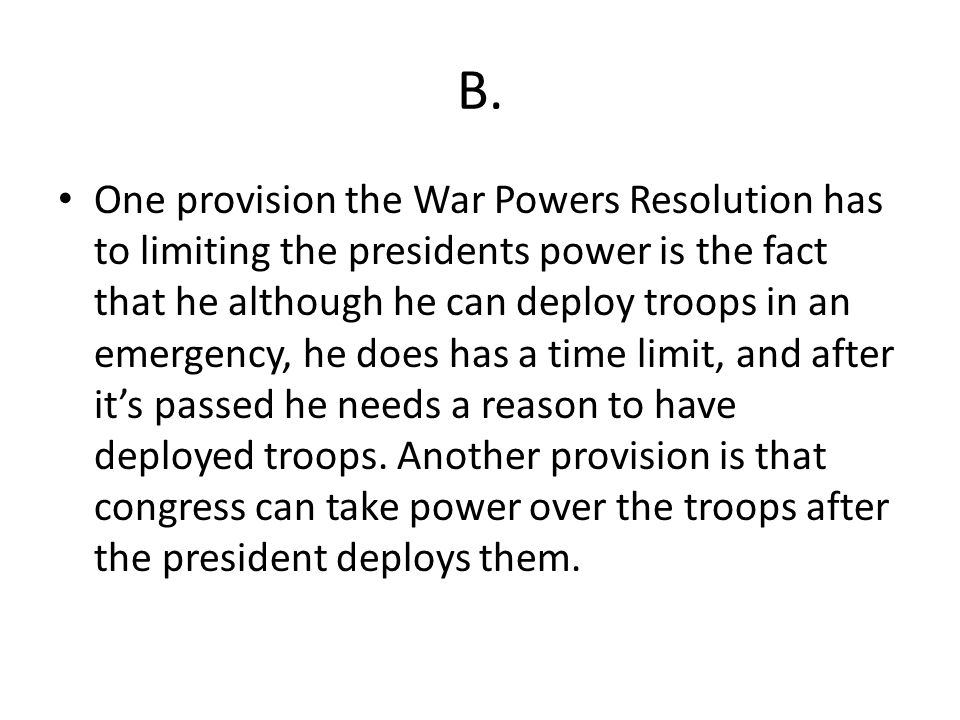 B. One provision the War Powers Resolution has to limiting the presidents power is the fact that he although he can deploy troops in an emergency, he
