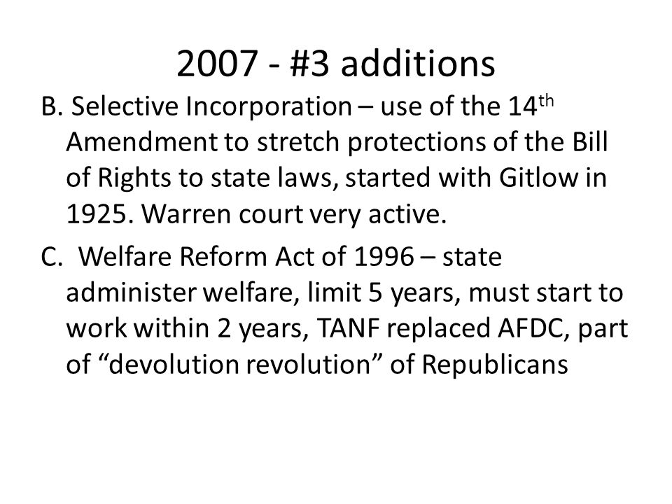 2007 - #3 additions B. Selective Incorporation – use of the 14 th Amendment to stretch protections of the Bill of Rights to state laws, started with G