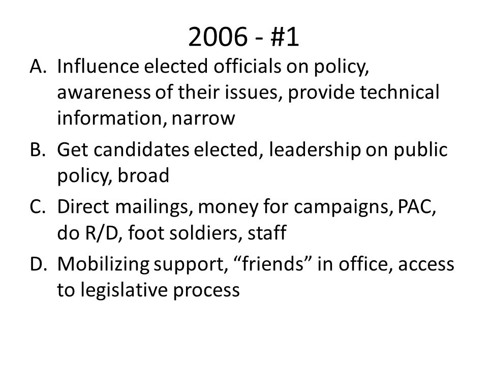 2006 - #1 A.Influence elected officials on policy, awareness of their issues, provide technical information, narrow B.Get candidates elected, leadership on public policy, broad C.Direct mailings, money for campaigns, PAC, do R/D, foot soldiers, staff D.Mobilizing support, friends in office, access to legislative process