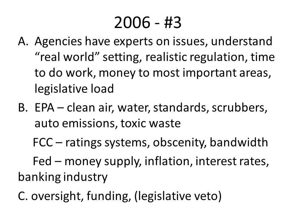 2006 - #3 A.Agencies have experts on issues, understand real world setting, realistic regulation, time to do work, money to most important areas, legislative load B.EPA – clean air, water, standards, scrubbers, auto emissions, toxic waste FCC – ratings systems, obscenity, bandwidth Fed – money supply, inflation, interest rates, banking industry C.