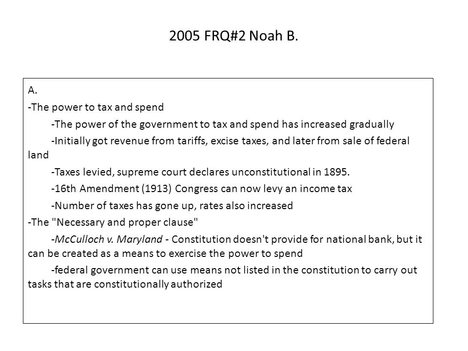 2005 FRQ#2 Noah B. A. -The power to tax and spend -The power of the government to tax and spend has increased gradually -Initially got revenue from ta