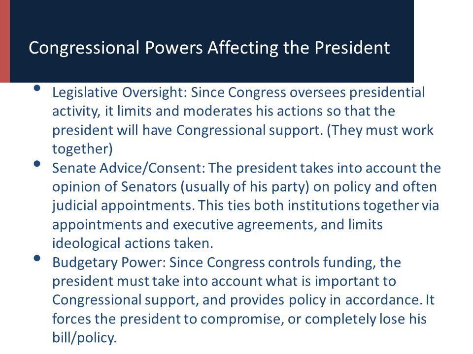 Congressional Powers Affecting the President Legislative Oversight: Since Congress oversees presidential activity, it limits and moderates his actions so that the president will have Congressional support.