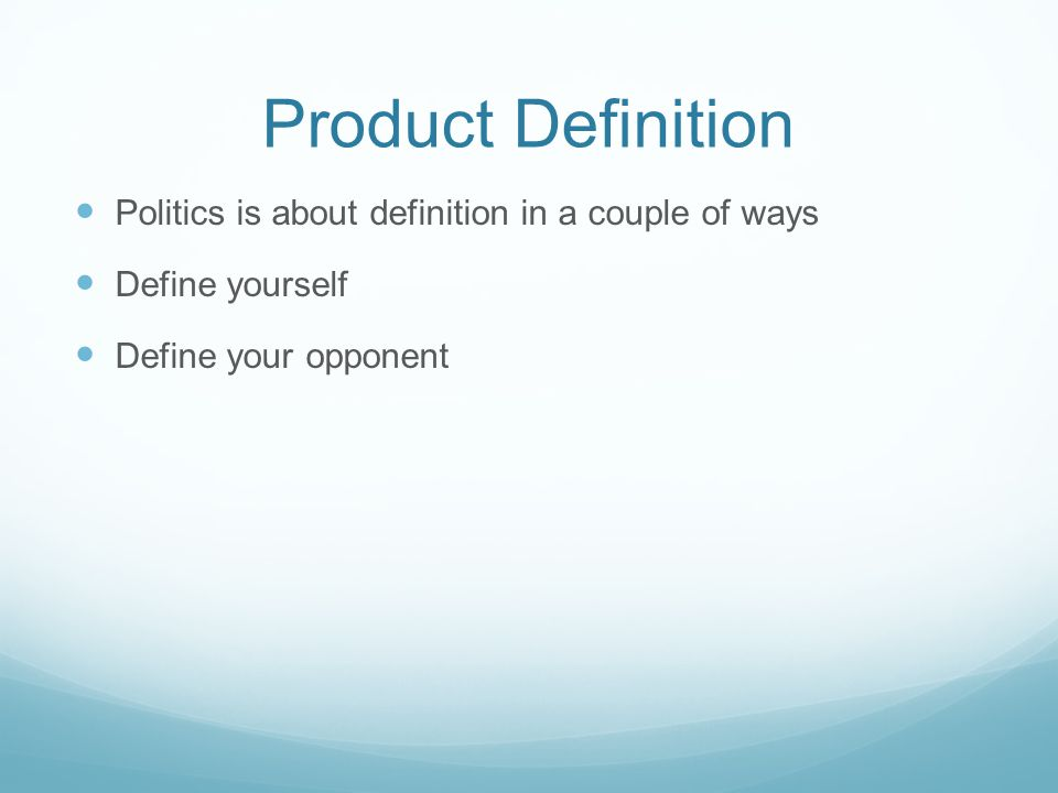 Product Definition Politics is about definition in a couple of ways Define yourself Define your opponent