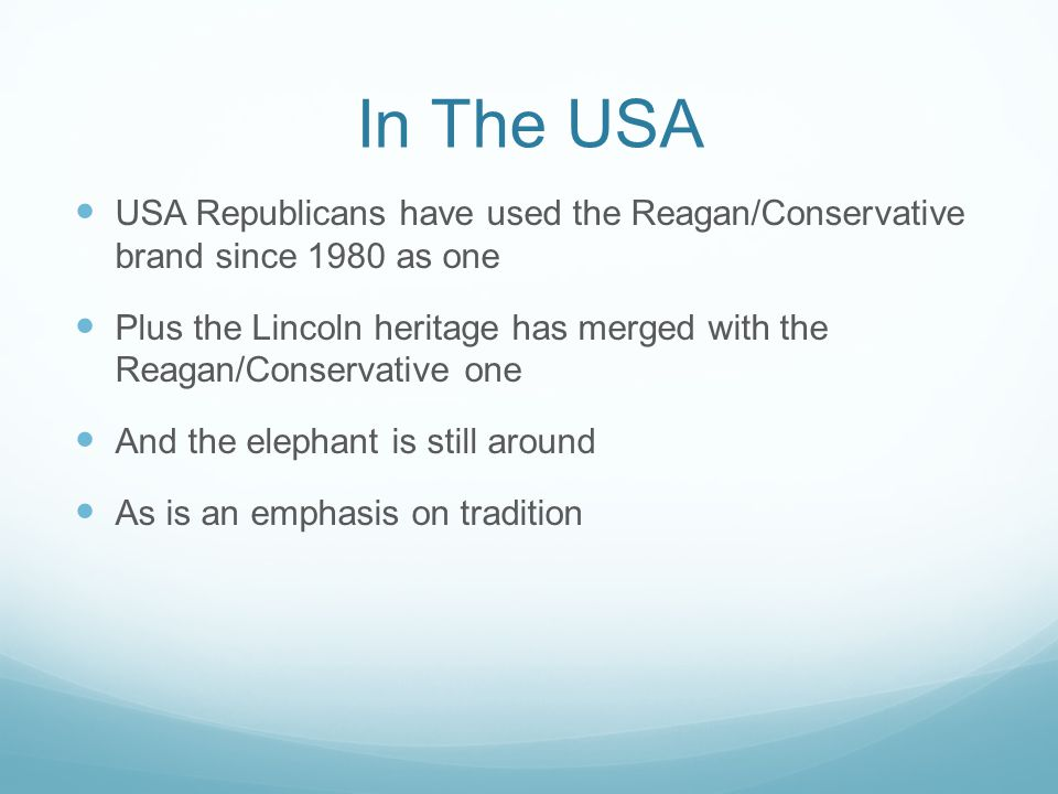 In The USA USA Republicans have used the Reagan/Conservative brand since 1980 as one Plus the Lincoln heritage has merged with the Reagan/Conservative one And the elephant is still around As is an emphasis on tradition