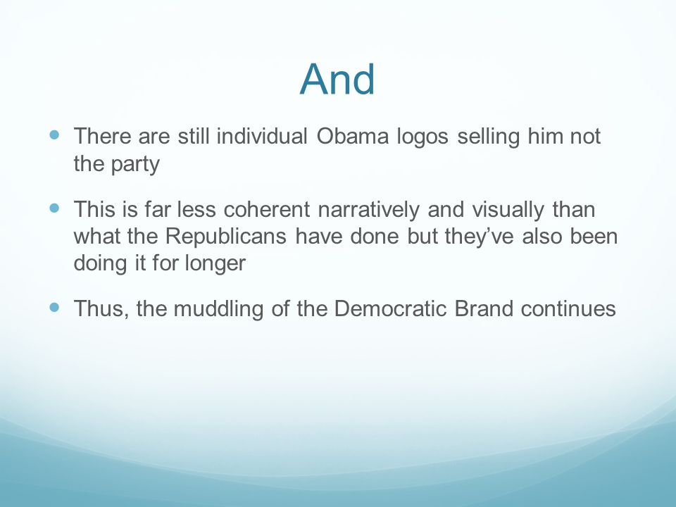 And There are still individual Obama logos selling him not the party This is far less coherent narratively and visually than what the Republicans have done but they've also been doing it for longer Thus, the muddling of the Democratic Brand continues