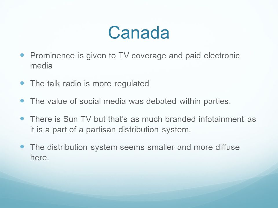 Canada Prominence is given to TV coverage and paid electronic media The talk radio is more regulated The value of social media was debated within parties.