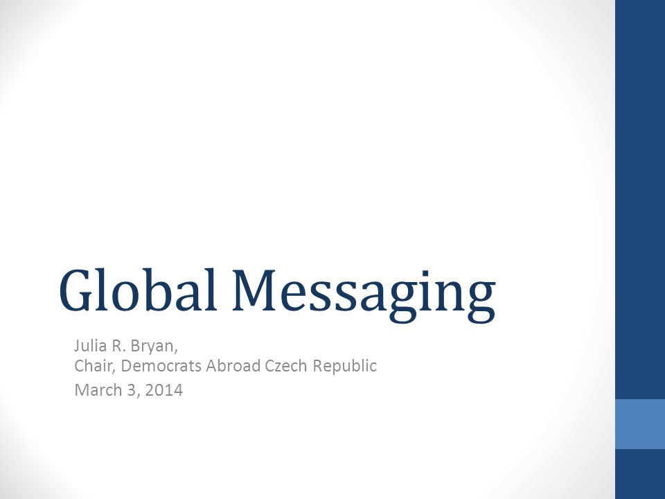 Global Messaging Julia R. Bryan, Chair, Democrats Abroad Czech Republic March 3, 2014