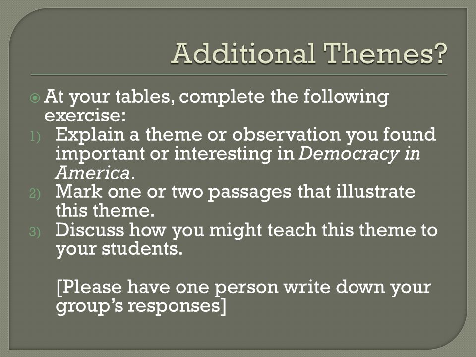  At your tables, complete the following exercise: 1) Explain a theme or observation you found important or interesting in Democracy in America.