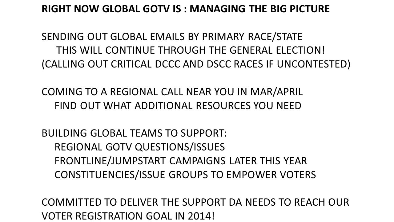 RIGHT NOW GLOBAL GOTV IS : MANAGING THE BIG PICTURE SENDING OUT GLOBAL EMAILS BY PRIMARY RACE/STATE THIS WILL CONTINUE THROUGH THE GENERAL ELECTION.