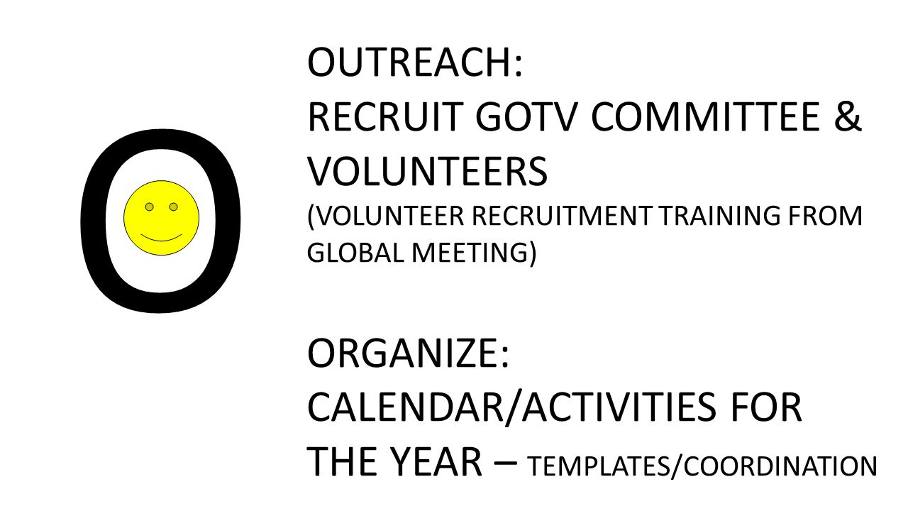 O OUTREACH: RECRUIT GOTV COMMITTEE & VOLUNTEERS (VOLUNTEER RECRUITMENT TRAINING FROM GLOBAL MEETING) ORGANIZE: CALENDAR/ACTIVITIES FOR THE YEAR – TEMPLATES/COORDINATION