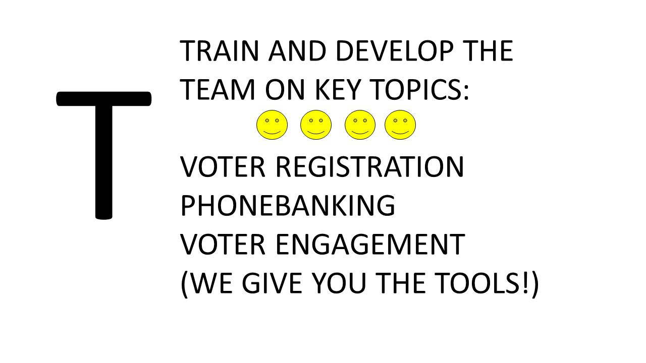 T TRAIN AND DEVELOP THE TEAM ON KEY TOPICS: VOTER REGISTRATION PHONEBANKING VOTER ENGAGEMENT (WE GIVE YOU THE TOOLS!)