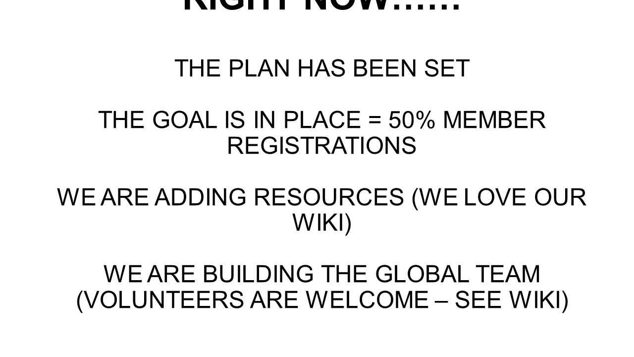 RIGHT NOW…… THE PLAN HAS BEEN SET THE GOAL IS IN PLACE = 50% MEMBER REGISTRATIONS WE ARE ADDING RESOURCES (WE LOVE OUR WIKI) WE ARE BUILDING THE GLOBAL TEAM (VOLUNTEERS ARE WELCOME – SEE WIKI)