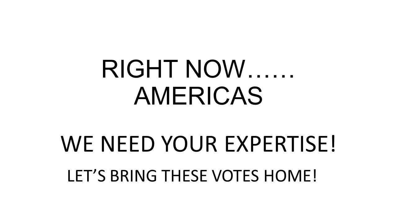 RIGHT NOW…… AMERICAS WE NEED YOUR EXPERTISE! LET'S BRING THESE VOTES HOME!