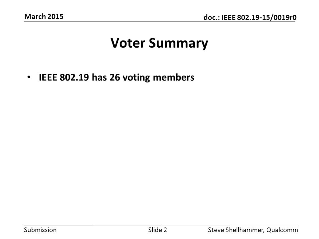 Submission doc.: IEEE 802.19-15/0019r0 Voter Summary IEEE 802.19 has 26 voting members Slide 2Steve Shellhammer, Qualcomm March 2015